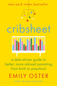 Cribsheet (A Data-Driven Guide to Better, More Relaxed Parenting, from Birth to Preschool) by Emily Oster, 9780525559252