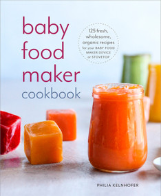 Baby Food Maker Cookbook (125 Fresh, Wholesome, Organic Recipes for Your Baby Food Maker Device or Stovetop) by Philia Kelnhofer, 9781984824578