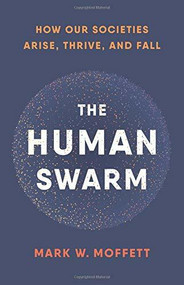 The Human Swarm (How Our Societies Arise, Thrive, and Fall) by Mark W. Moffett, 9780465055685