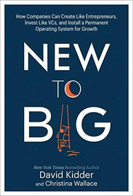 New to Big (How Companies Can Create Like Entrepreneurs, Invest Like VCs, and Install a  Permanent Operating System for Growth) by David Kidder, Christina Wallace, 9780525573593