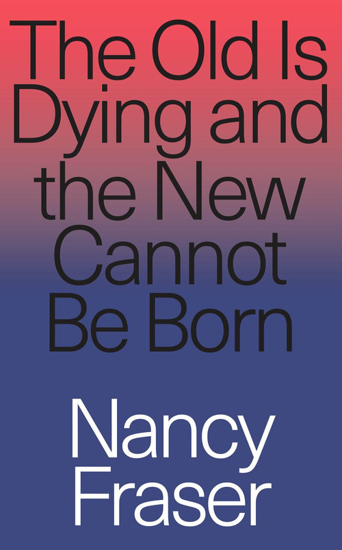 The Old is Dying and the New Cannot Be Born (From Progressive Neoliberalism to Trump and Beyond) by Nancy Fraser, 9781788732727