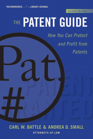 The Patent Guide (How You Can Protect and Profit from Patents (Second Edition)) - 9781621537007 by Carl W. Battle, Andrea D. Small, 9781621537007