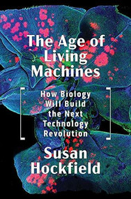 The Age of Living Machines (How Biology Will Build the Next Technology Revolution) by Susan Hockfield, 9780393634747