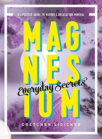 Magnesium: Everyday Secrets (A Lifestyle Guide to Nature's Relaxation Mineral) by Gretchen Lidicker, 9781682683484