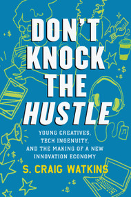 Don't Knock the Hustle (Young Creatives, Tech Ingenuity, and the Making of a New Innovation Economy) by S. Craig Watkins, 9780807035306