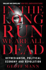 In the Long Run We Are All Dead (Keynesianism, Political Economy, and Revolution) - 9781784786007 by Geoff Mann, 9781784786007