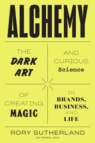 Alchemy (The Dark Art and Curious Science of Creating Magic in Brands, Business, and Life) by Rory Sutherland, 9780062388414