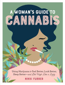 A Woman's Guide to Cannabis (Using Marijuana to Feel Better, Look Better, Sleep Better-and Get High Like a Lady) by Nikki Furrer, 9781523502004
