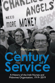 A Century of Service (A History of the Irish Nurses and Midwives Organisation, 1919-2019) by Mark Loughrey, 9781788550628