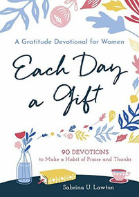 Each Day a Gift: A Gratitude Devotional for Women (90 Devotions to Make a Habit of Praise and Thanks) by Sabrina Lawton, 9781641523219