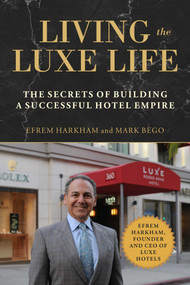 Living the Luxe Life (The Secrets of Building a Successful Hotel Empire) by Efrem Harkham, Mark Bego, 9781510740860