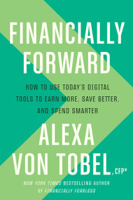 Financially Forward (How to Use Today's Digital Tools to Earn More, Save Better, and Spend Smarter) by Alexa von Tobel, 9781984823526