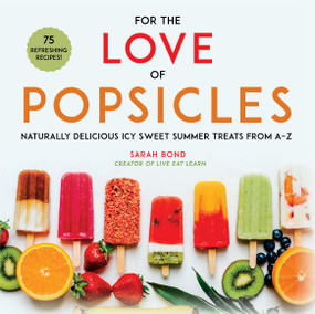 For the Love of Popsicles (Naturally Delicious Icy Sweet Summer Treats from A-Z) by Sarah Bond, 9781510741973