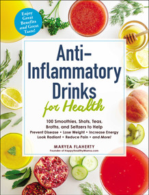 Anti-Inflammatory Drinks for Health (100 Smoothies, Shots, Teas, Broths, and Seltzers to Help Prevent Disease, Lose Weight, Increase Energy, Look Radiant, Reduce Pain, and More!) by Maryea Flaherty, 9781507209585