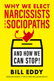 Why We Elect Narcissists and Sociopaths-and How We Can Stop by Bill Eddy, 9781523085279