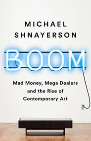 Boom (Mad Money, Mega Dealers, and the Rise of Contemporary Art) by Michael Shnayerson, 9781610398404