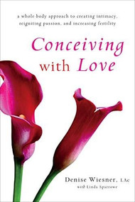Conceiving with Love (A Whole-Body Approach to Creating Intimacy, Reigniting Passion, and Increasing Fertility) by Denise Wiesner, Linda Sparrowe, 9781611805826