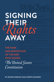 Signing Their Rights Away (The Fame and Misfortune of the Men Who Signed the United States Constitution) - 9781683691273 by Denise Kiernan, Joseph D'Agnese, 9781683691273