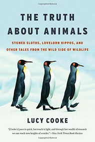 The Truth About Animals (Stoned Sloths, Lovelorn Hippos, and Other Tales from the Wild Side of Wildlife) - 9781541674080 by Lucy Cooke, 9781541674080