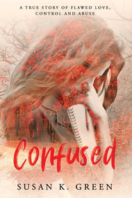 Confused (A True Story of Flawed Love, Control and Abuse) by Susan K. Green, 9781543958959