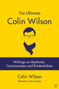 The Ultimate Colin Wilson (Writings on Mysticism, Consciousness and Existentialism) by Colin Stanley, Colin Wilson, 9781786782533