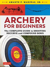 Archery for Beginners (The Complete Guide to Shooting Recurve and Compound Bows) by Amante P. Marinas, 9780804851534