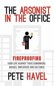 The Arsonist in the Office (Fireproofing Your Life Against Toxic Coworkers, Bosses, Employees, and Cultures) by Pete Havel, 9781948484664