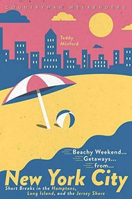 Beachy Weekend Getaways from New York (Short Breaks in the Hamptons, Long Island, and the Jersey Shore) by Teddy Minford, 9781682683729