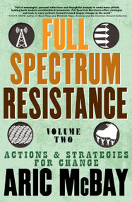 Full Spectrum Resistance, Volume Two (Actions and Strategies for Change) by Aric McBay, 9781609809287