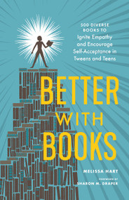 Better with Books (500 Diverse Books to Ignite Empathy and Encourage Self-Acceptance in Tweens and Teens) by Melissa Hart, Sharon M. Draper, 9781632172273