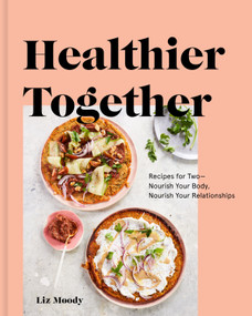 Healthier Together (Recipes for Two--Nourish Your Body, Nourish Your Relationships: A Cookbook) by Liz Moody, 9780525573272