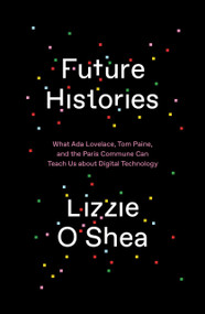 Future Histories (What Ada Lovelace, Tom Paine, and the Paris Commune Can Teach Us About Digital Technology) by Lizzie O'Shea, 9781788734301