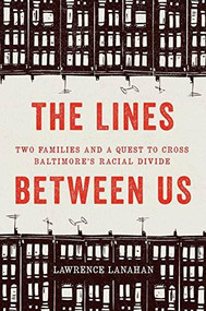 The Lines Between Us (Two Families and a Quest to Cross Baltimore's Racial Divide) by Lawrence Lanahan, 9781620973448