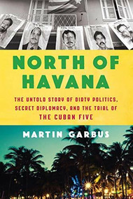 North of Havana (The Untold Story of Dirty Politics, Secret Diplomacy, and the Trial of the Cuban Five) by Martin Garbus, 9781620974469