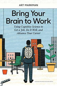 Bring Your Brain to Work (Using Cognitive Science to Get a Job, Do it Well, and Advance Your Career) by Art Markman, 9781633696112