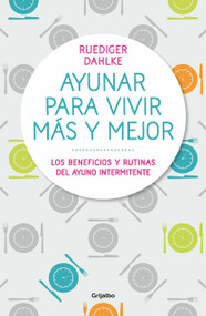 Ayunar para vivir más y mejor: Los beneficios y rutinas del ayuno intermitente /  Fasting for Living Better and Longer by Rüdiger Dahlke, 9788417338442