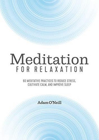 Meditation for Relaxation (60 Meditative Practices to Reduce Stress, Cultivate Calm, and Improve Sleep) by Adam O'Neill, 9781641523950