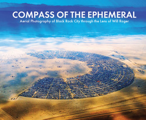 "Compass of the Ephemeral (Aerial Photography of Black Rock City through the Lens of Will Roger) by Will Roger, Phyllis Needham, William Fox, Tony ""Coyote""  Perez-Banuet, Harley Dubois, Alexei Vranich, Crimson Rose, 9780977880652"