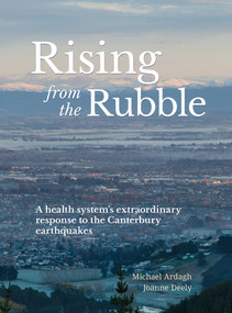 Rising from the Rubble (A health system's extraordinary response to the Canterbury earthquakes) by Michael Ardagh, Joanne Deely, 9781988503066