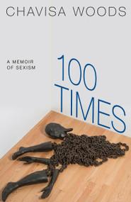 100 Times (A Memoir of Sexism) by Chavisa Woods, 9781609809133