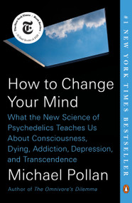 How to Change Your Mind (What the New Science of Psychedelics Teaches Us About Consciousness, Dying, Addiction, Depression, and Transcendence) - 9780735224155 by Michael Pollan, 9780735224155
