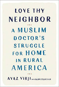 Love Thy Neighbor (A Muslim Doctor's Struggle for Home in Rural America) by Ayaz Virji, M.D., Alan Eisenstock, 9780525577201