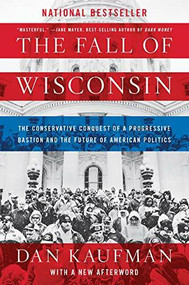 The Fall of Wisconsin (The Conservative Conquest of a Progressive Bastion and the Future of American Politics) - 9780393357257 by Dan Kaufman, 9780393357257