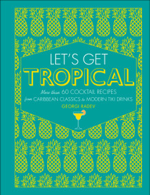 Let's Get Tropical (More than 60 Cocktail Recipes from Caribbean Classics to Modern Tiki Drinks) by Georgi Radev, 9781465484291