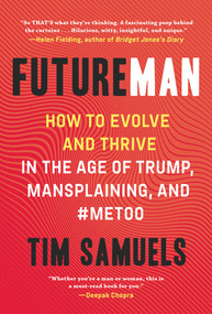 Future Man (How to Evolve and Thrive in the Age of Trump, Mansplaining, and #MeToo) by Tim Samuels, 9781628729931