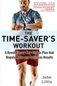 The Time-Saver's Workout (A Revolutionary New Fitness Plan that Dispels Myths and Optimizes Results) by John Little, 9781510733305