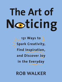 The Art of Noticing (131 Ways to Spark Creativity, Find Inspiration, and Discover Joy in the Everyday) by Rob Walker, 9780525521242