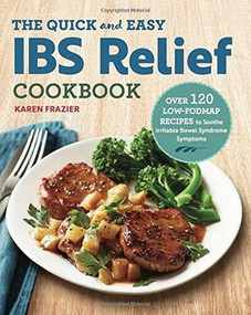 The Quick & Easy IBS Relief Cookbook (Over 120 Low-FODMAP Recipes to Soothe Irritable Bowel Syndrome Symptoms) by Karen Frazier, 9781623159245
