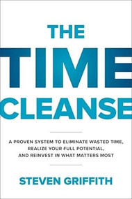 The Time Cleanse: A Proven System to Eliminate Wasted Time, Realize Your Full Potential, and Reinvest in What Matters Most by Steven Griffith, 9781260143096