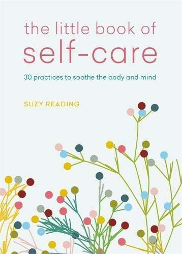 The Little Book of Self-Care (30 practices to soothe the body, mind and soul) (Miniature Edition) by Suzy Reading, 9781783253128